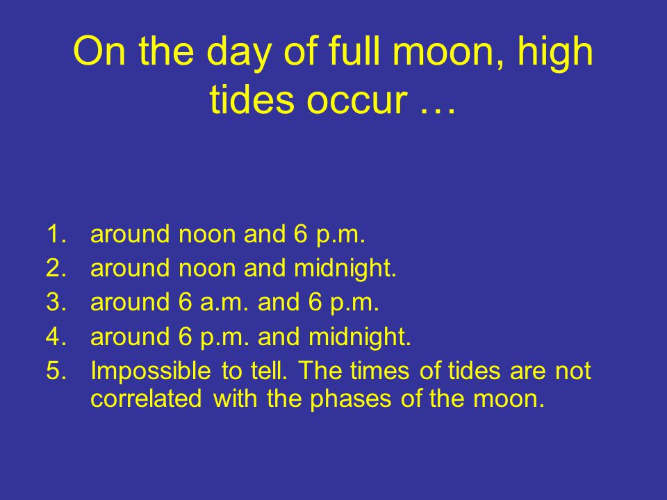 On the day of full moon, high tides occur … 1.around noon and 6 p.m. 2.around noon and midnight. 3.around 6 a.m. and 6 p.m. 4.around 6 p.m. and midnig