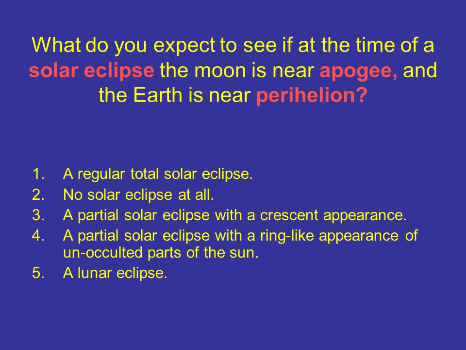 What do you expect to see if at the time of a solar eclipse the moon is near apogee, and the Earth is near perihelion? 1.A regular total solar eclipse