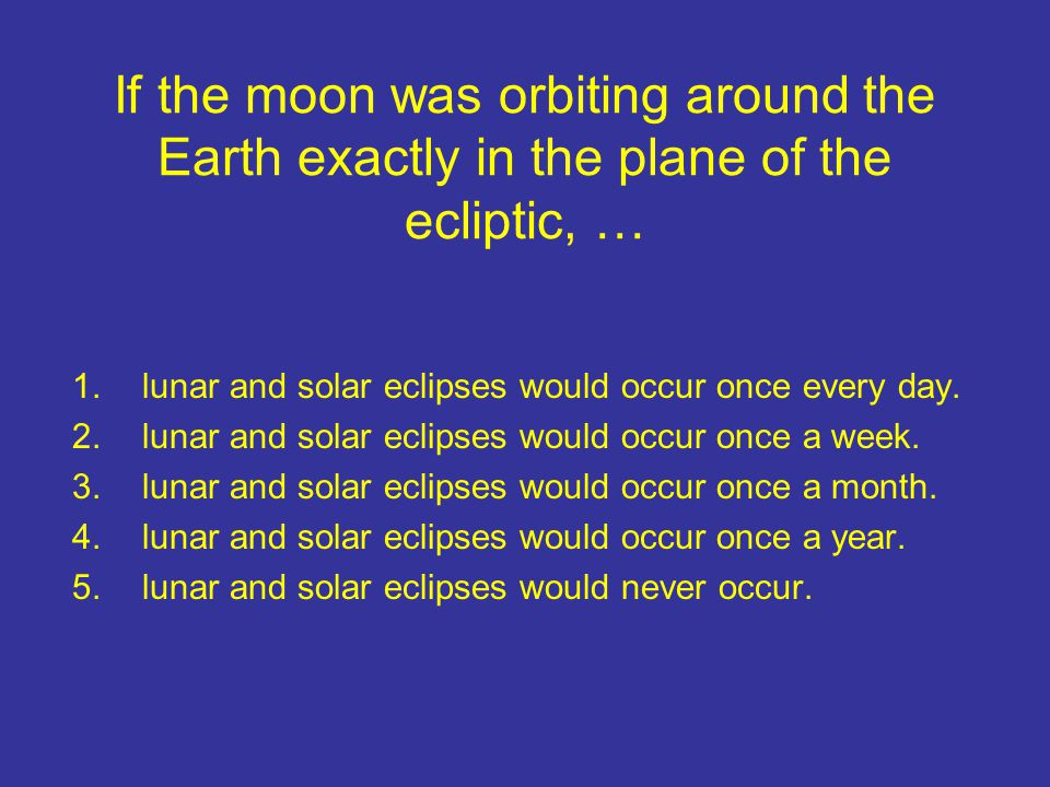 If the moon was orbiting around the Earth exactly in the plane of the ecliptic, … 1.lunar and solar eclipses would occur once every day. 2.lunar and s