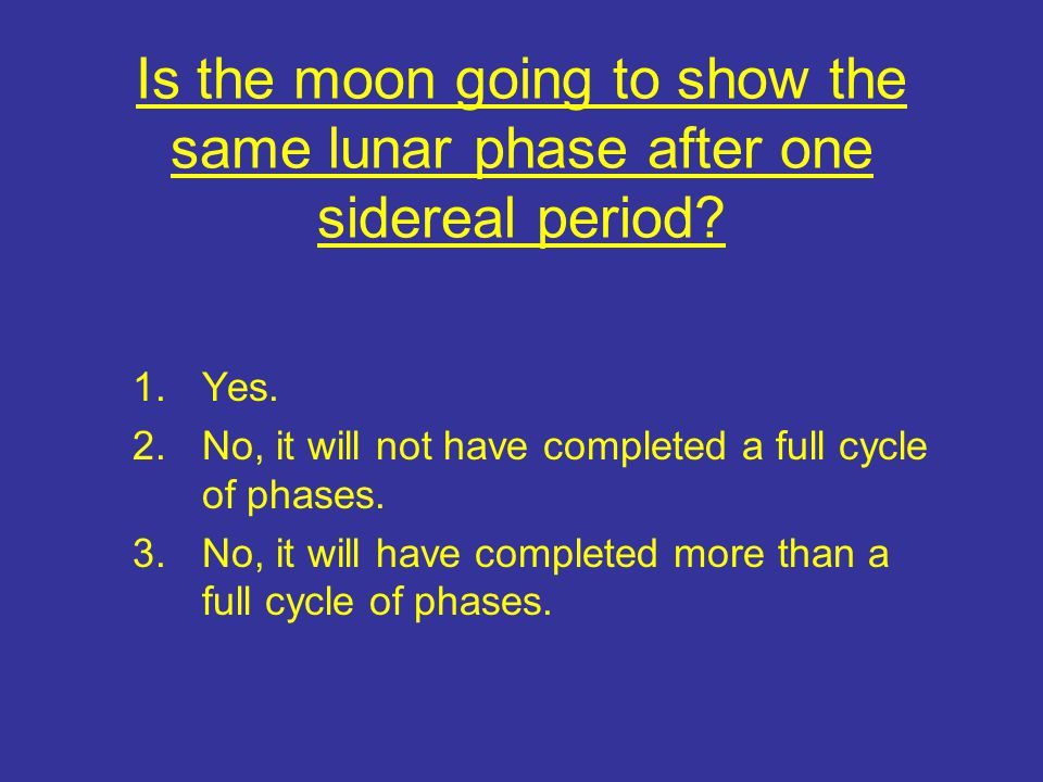 Is the moon going to show the same lunar phase after one sidereal period? 1.Yes. 2.No, it will not have completed a full cycle of phases. 3.No, it wil