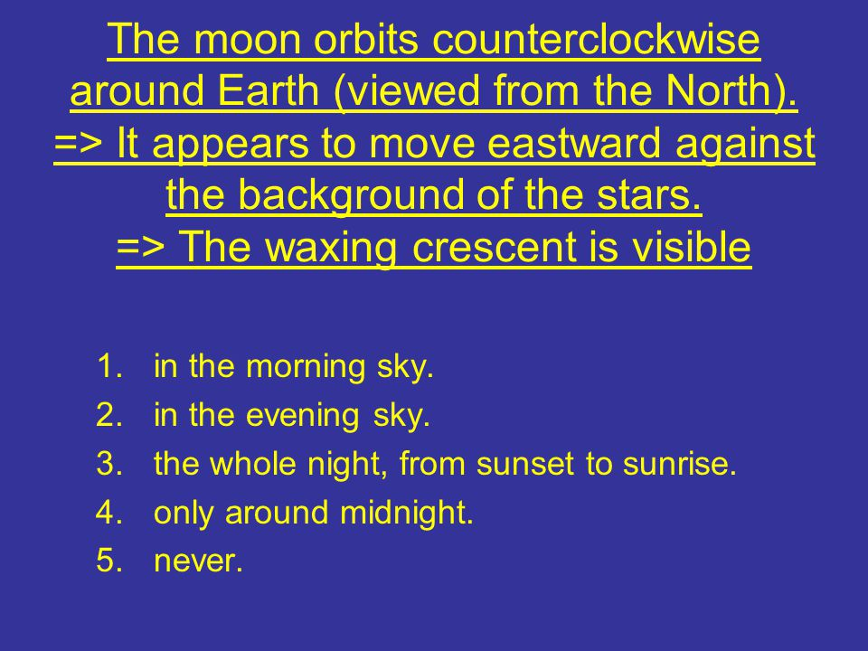 The moon orbits counterclockwise around Earth (viewed from the North). => It appears to move eastward against the background of the stars. => The waxi