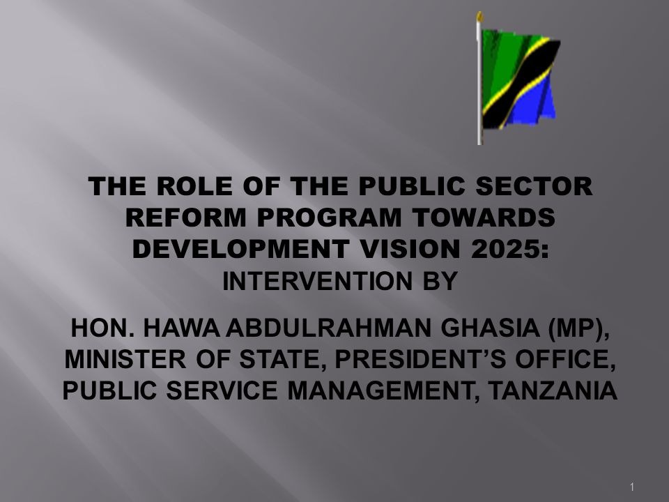 1 THE ROLE OF THE PUBLIC SECTOR REFORM PROGRAM TOWARDS DEVELOPMENT VISION 2025: INTERVENTION BY HON. HAWA ABDULRAHMAN GHASIA (MP), MINISTER OF STATE,