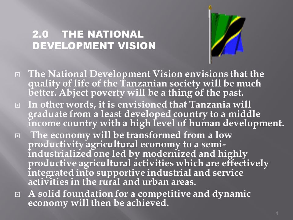 4 The National Development Vision envisions that the quality of life of the Tanzanian society will be much better. Abject poverty will be a thing of t