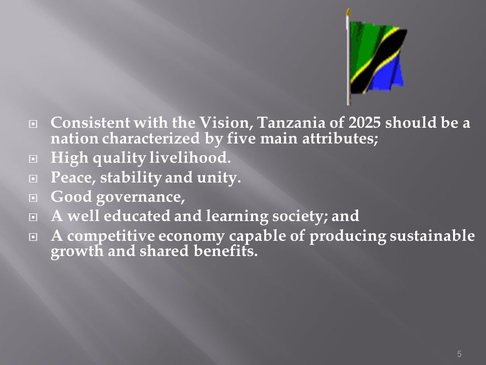 5 Consistent with the Vision, Tanzania of 2025 should be a nation characterized by five main attributes; High quality livelihood. Peace, stability and