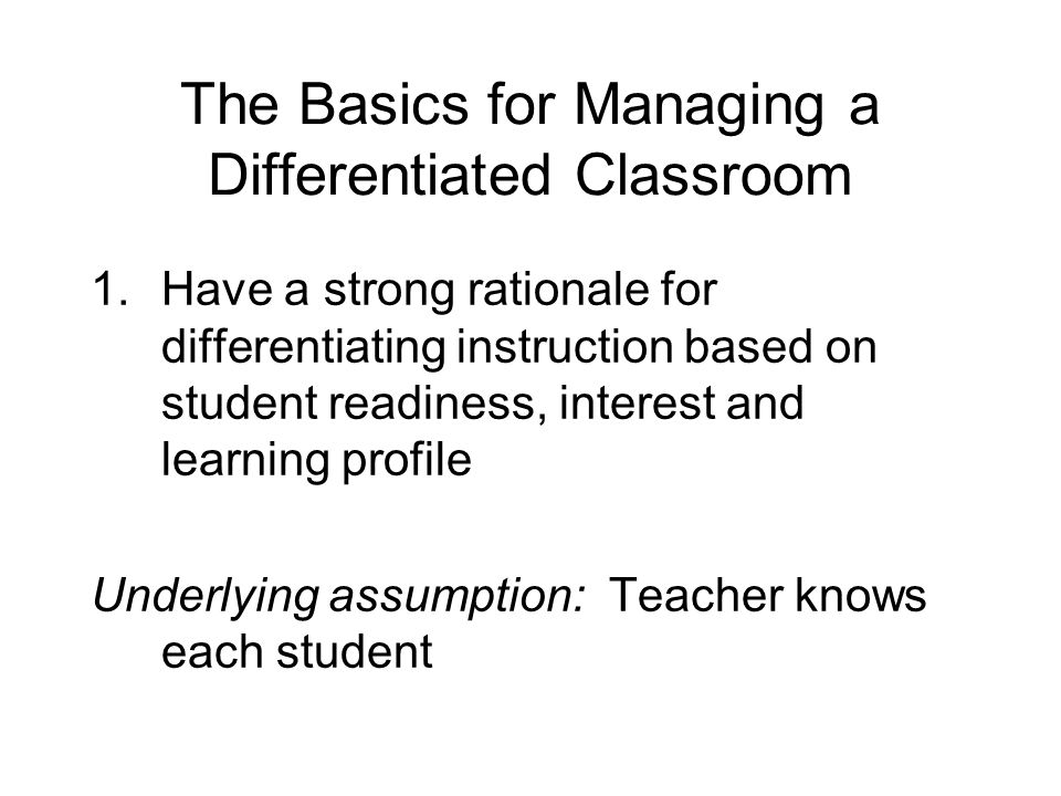 The Basics for Managing a Differentiated Classroom 1.Have a strong rationale for differentiating instruction based on student readiness, interest and learning profile Underlying assumption: Teacher knows each student