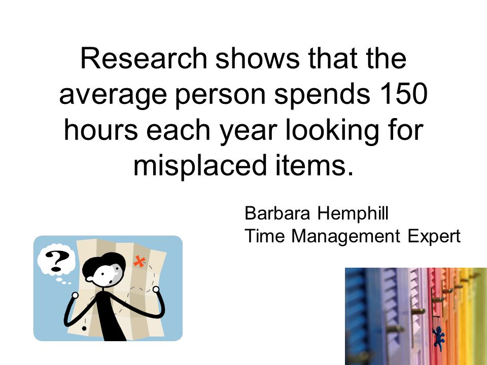 Research shows that the average person spends 150 hours each year looking for misplaced items.
