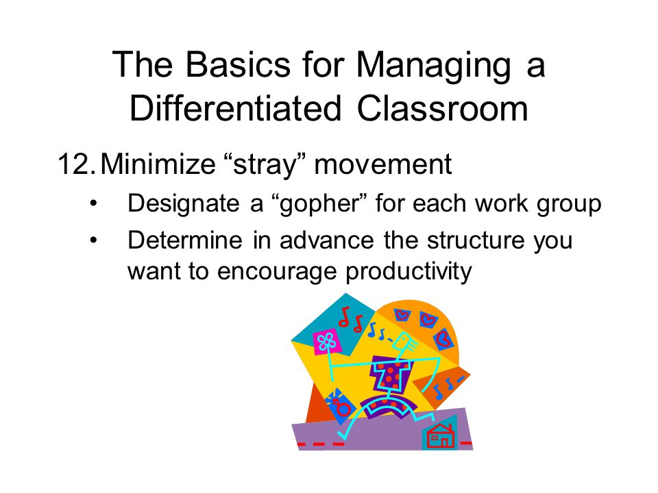 The Basics for Managing a Differentiated Classroom 12.Minimize stray movement Designate a gopher for each work group Determine in advance the structure you want to encourage productivity