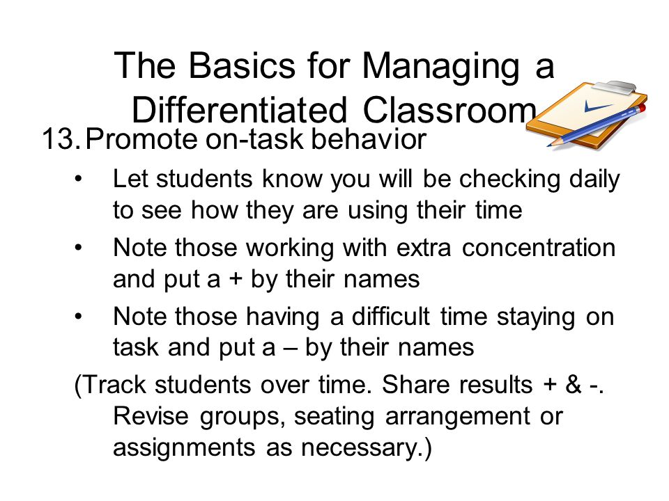 The Basics for Managing a Differentiated Classroom 13.Promote on-task behavior Let students know you will be checking daily to see how they are using their time Note those working with extra concentration and put a + by their names Note those having a difficult time staying on task and put a – by their names (Track students over time.