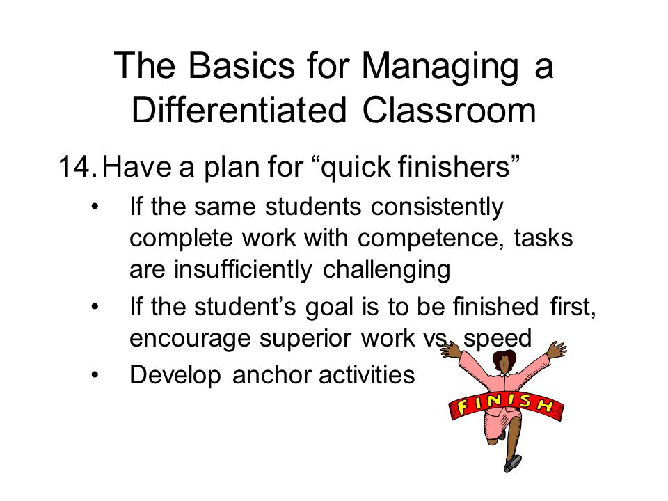 The Basics for Managing a Differentiated Classroom 14.Have a plan for quick finishers If the same students consistently complete work with competence, tasks are insufficiently challenging If the students goal is to be finished first, encourage superior work vs.