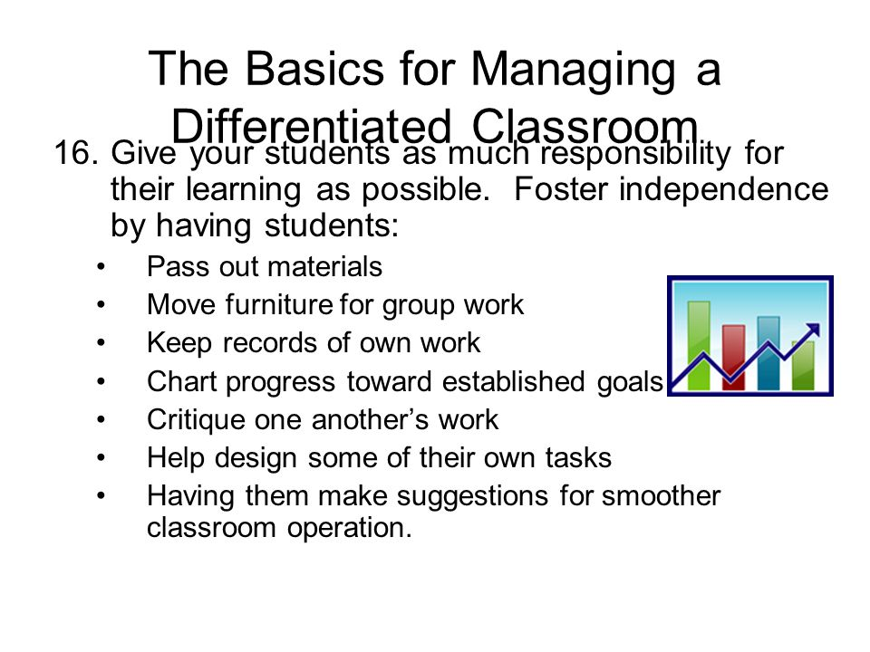 The Basics for Managing a Differentiated Classroom 16.Give your students as much responsibility for their learning as possible.