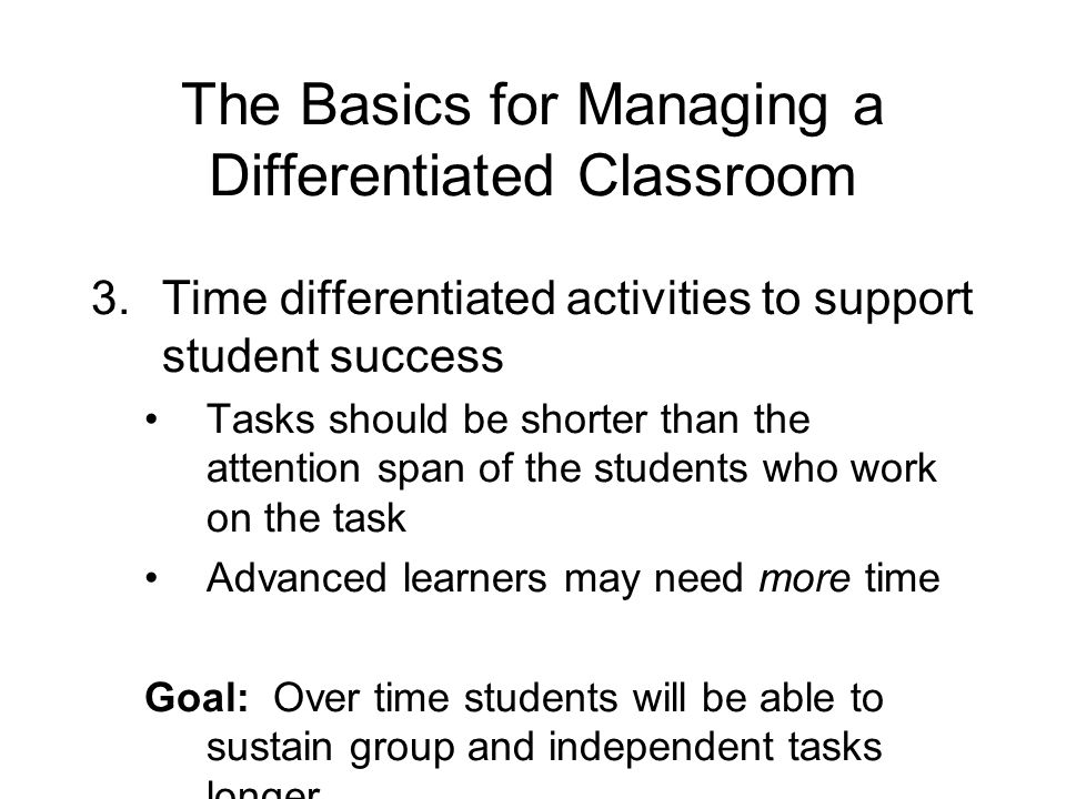 The Basics for Managing a Differentiated Classroom 3.Time differentiated activities to support student success Tasks should be shorter than the attention span of the students who work on the task Advanced learners may need more time Goal: Over time students will be able to sustain group and independent tasks longer