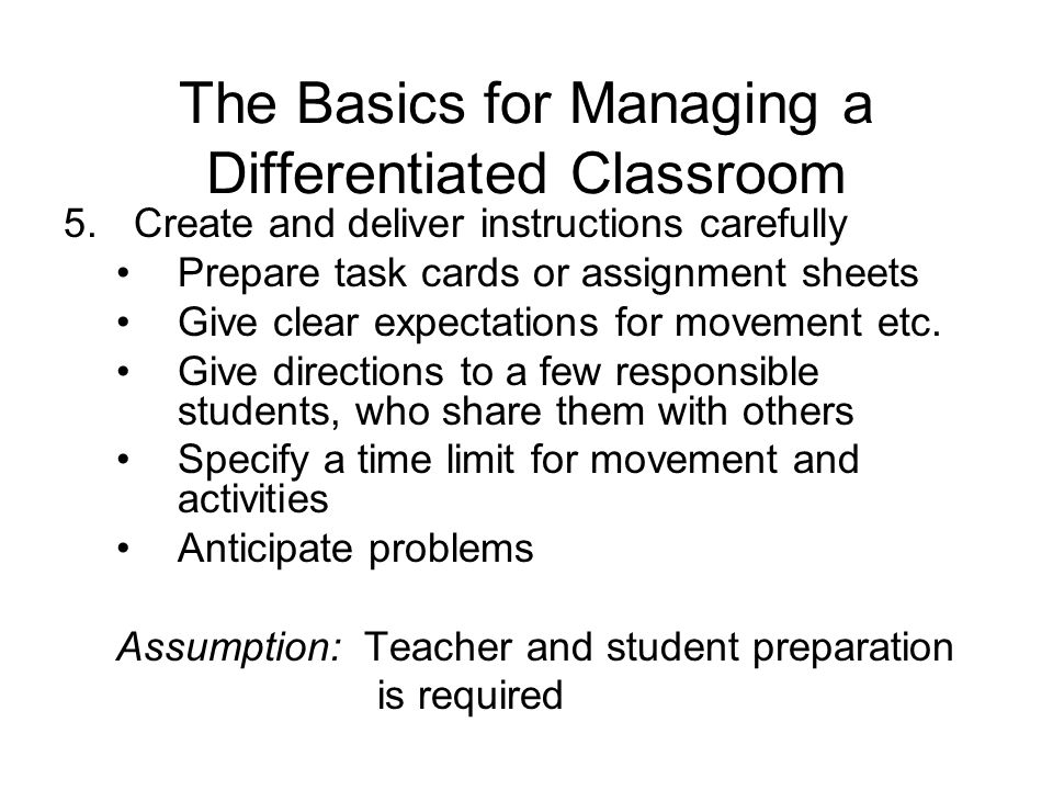 The Basics for Managing a Differentiated Classroom 5.Create and deliver instructions carefully Prepare task cards or assignment sheets Give clear expectations for movement etc.