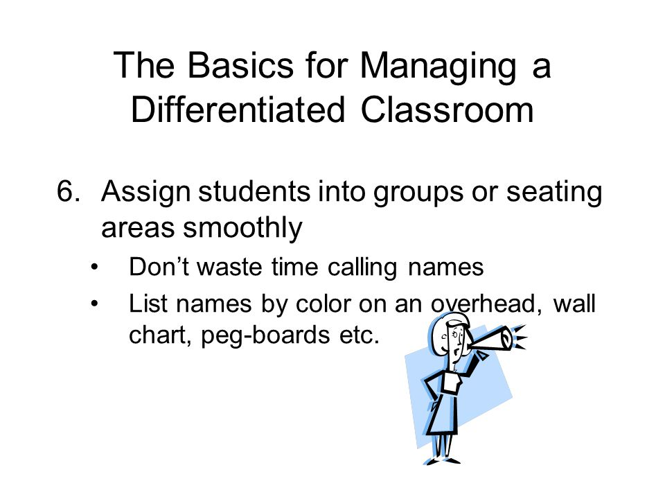 The Basics for Managing a Differentiated Classroom 6.Assign students into groups or seating areas smoothly Dont waste time calling names List names by color on an overhead, wall chart, peg-boards etc.