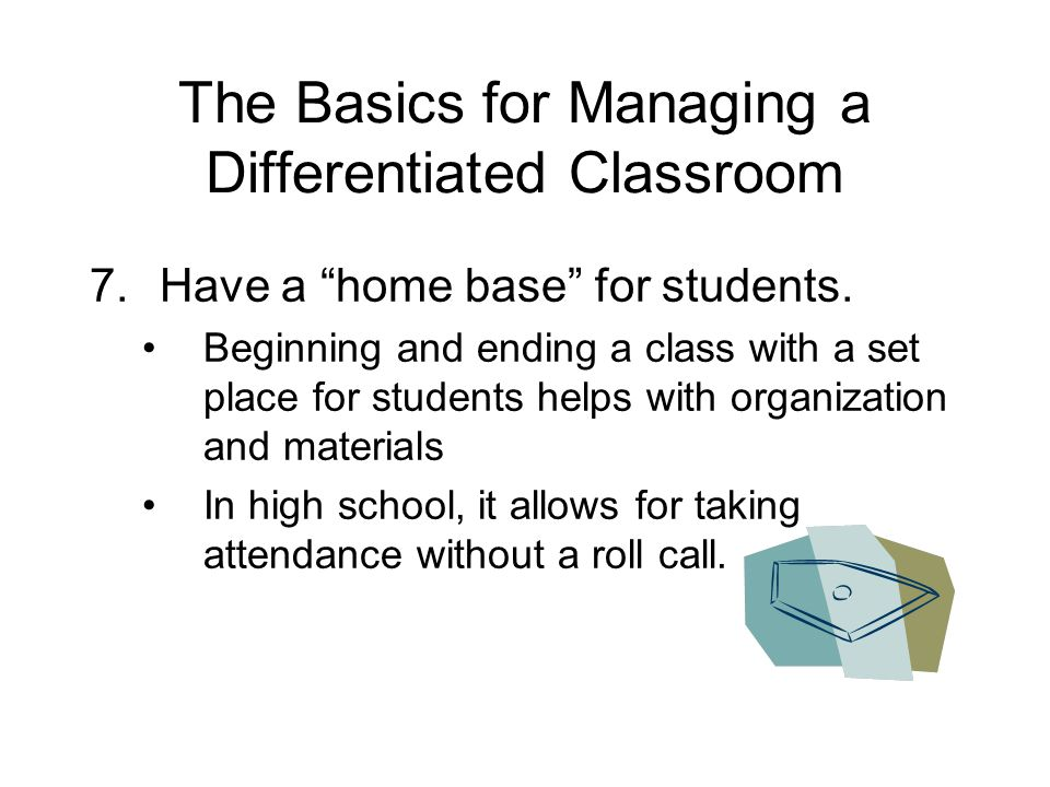 The Basics for Managing a Differentiated Classroom 7.Have a home base for students.