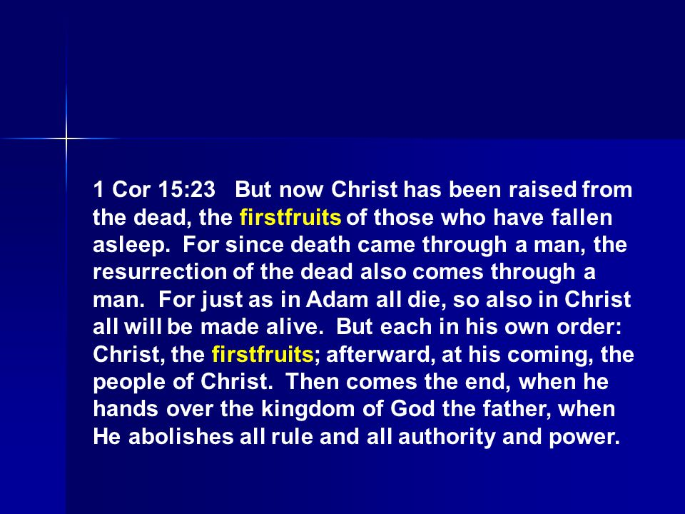 1 Cor 15:23 But now Christ has been raised from the dead, the firstfruits of those who have fallen asleep.