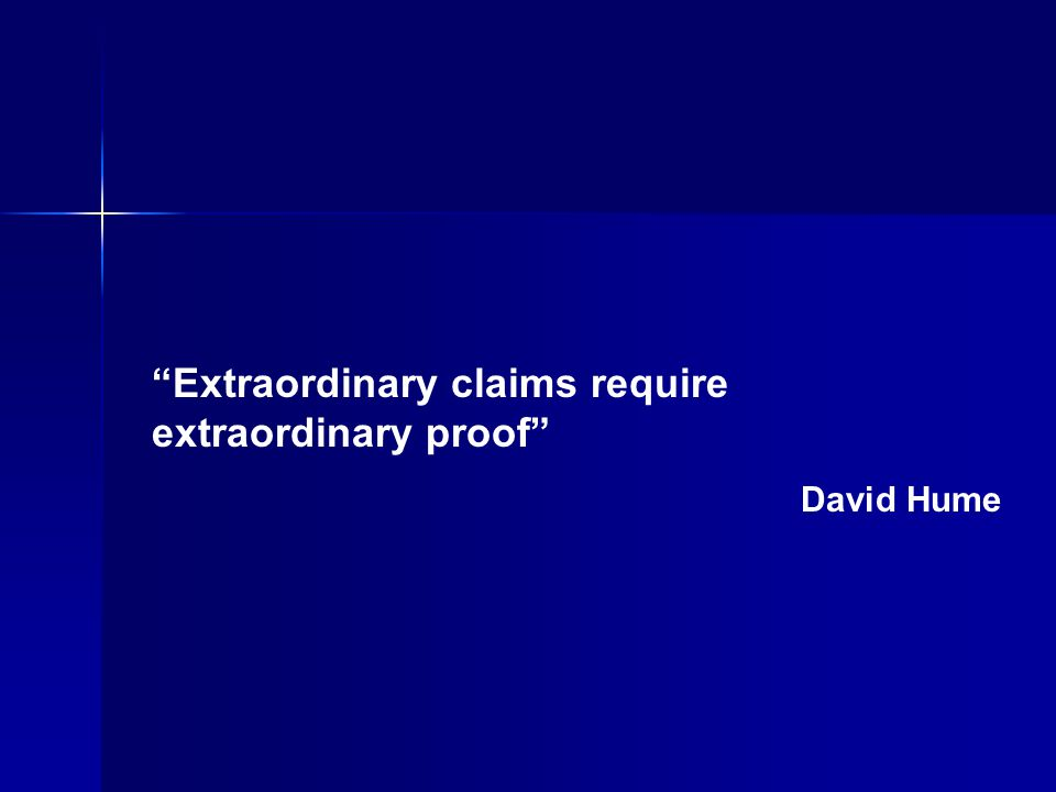 Extraordinary claims require extraordinary proof David Hume