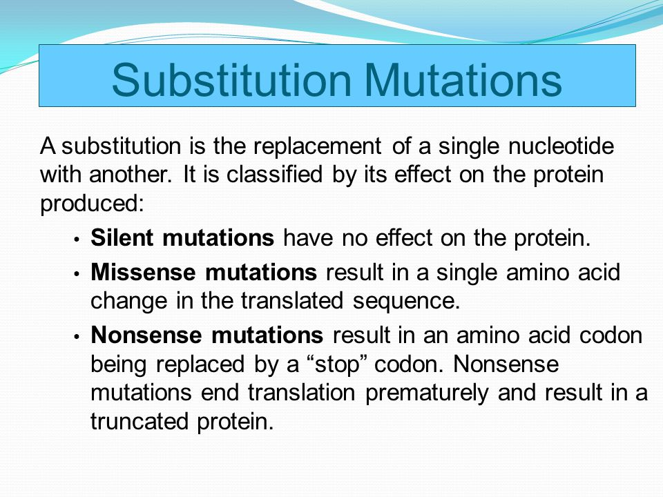 A substitution is the replacement of a single nucleotide with another. It is classified by its effect on the protein produced: Silent mutations have n