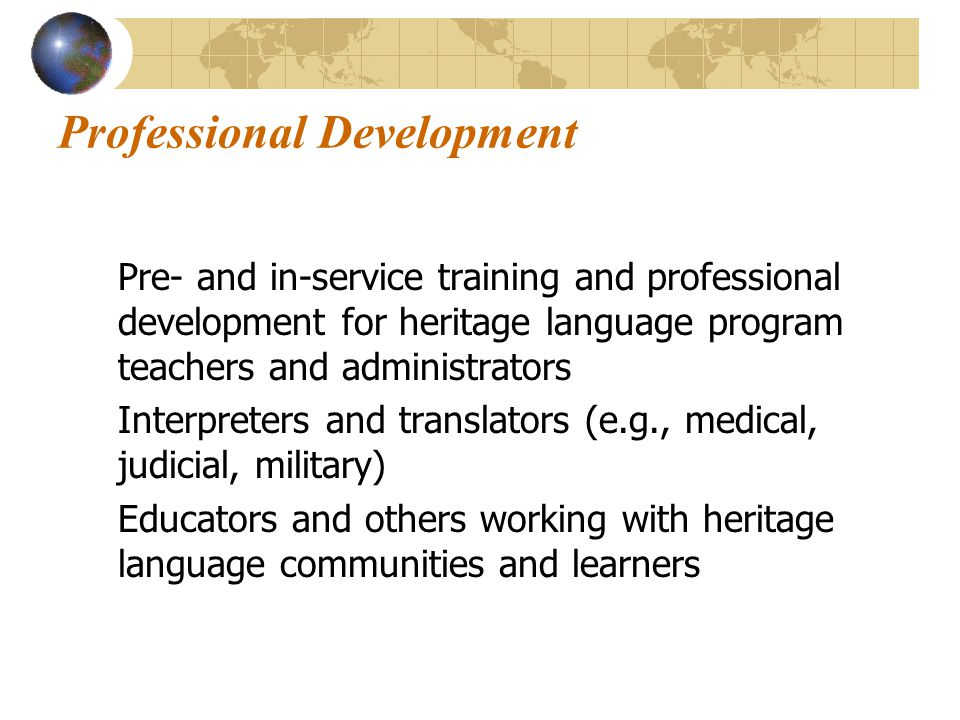 Professional Development Pre- and in-service training and professional development for heritage language program teachers and administrators Interpreters and translators (e.g., medical, judicial, military) Educators and others working with heritage language communities and learners