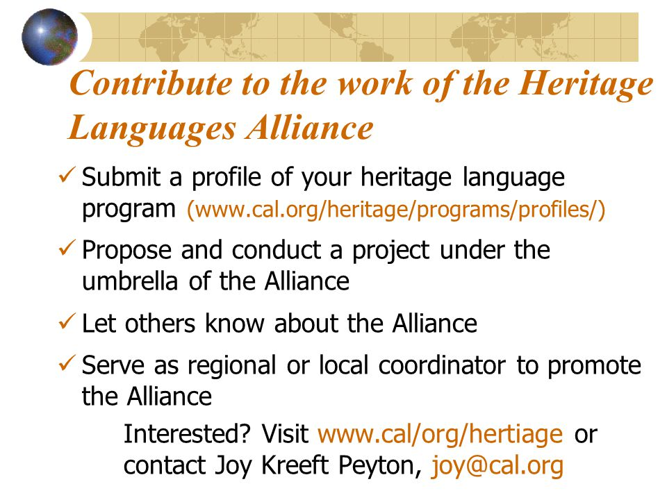 Contribute to the work of the Heritage Languages Alliance Submit a profile of your heritage language program (www.cal.org/heritage/programs/profiles/) Propose and conduct a project under the umbrella of the Alliance Let others know about the Alliance Serve as regional or local coordinator to promote the Alliance Interested.
