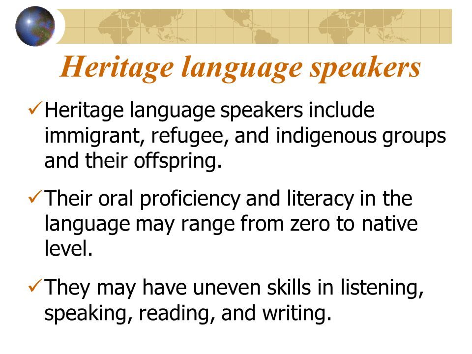 Heritage language speakers Heritage language speakers include immigrant, refugee, and indigenous groups and their offspring.