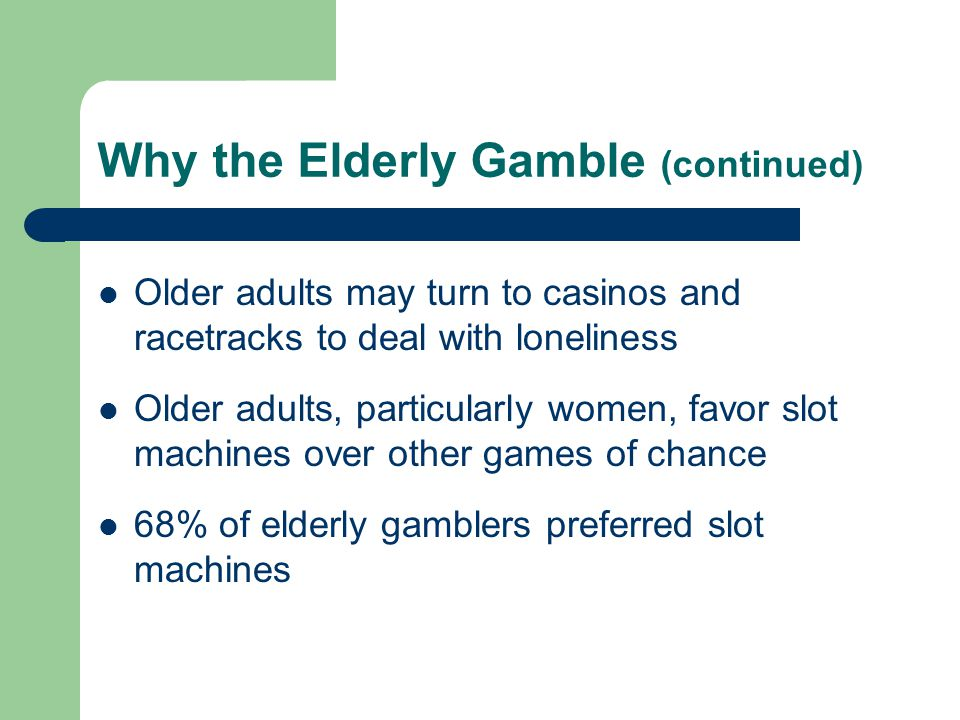 Why the Elderly Gamble (continued) Older adults may turn to casinos and racetracks to deal with loneliness Older adults, particularly women, favor slot machines over other games of chance 68% of elderly gamblers preferred slot machines