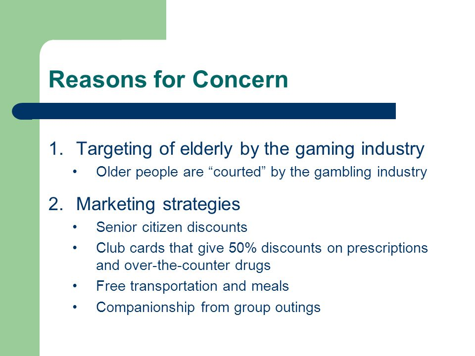 Reasons for Concern 1.Targeting of elderly by the gaming industry Older people are courted by the gambling industry 2.Marketing strategies Senior citizen discounts Club cards that give 50% discounts on prescriptions and over-the-counter drugs Free transportation and meals Companionship from group outings