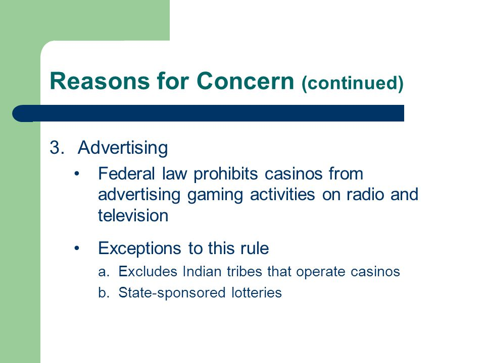 Reasons for Concern (continued) 3.Advertising Federal law prohibits casinos from advertising gaming activities on radio and television Exceptions to t