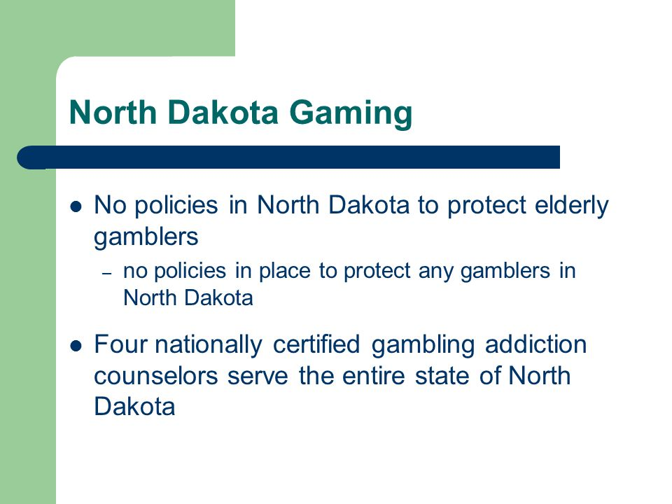North Dakota Gaming No policies in North Dakota to protect elderly gamblers – no policies in place to protect any gamblers in North Dakota Four nationally certified gambling addiction counselors serve the entire state of North Dakota