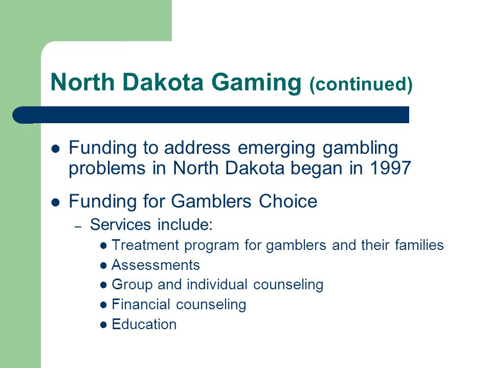 North Dakota Gaming (continued) Funding to address emerging gambling problems in North Dakota began in 1997 Funding for Gamblers Choice – Services include: Treatment program for gamblers and their families Assessments Group and individual counseling Financial counseling Education