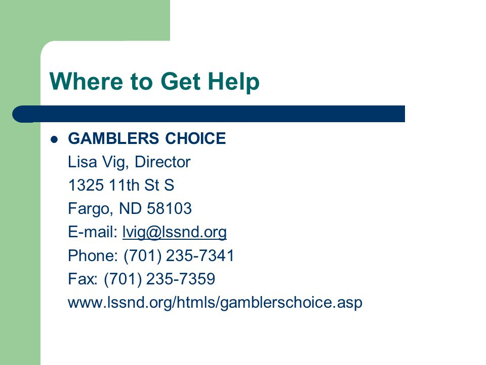 Where to Get Help GAMBLERS CHOICE Lisa Vig, Director 1325 11th St S Fargo, ND 58103 E-mail: lvig@lssnd.orglvig@lssnd.org Phone: (701) 235-7341 Fax: (701) 235-7359 www.lssnd.org/htmls/gamblerschoice.asp