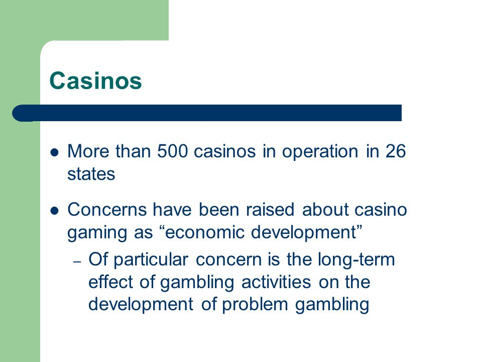Casinos More than 500 casinos in operation in 26 states Concerns have been raised about casino gaming as economic development – Of particular concern is the long-term effect of gambling activities on the development of problem gambling