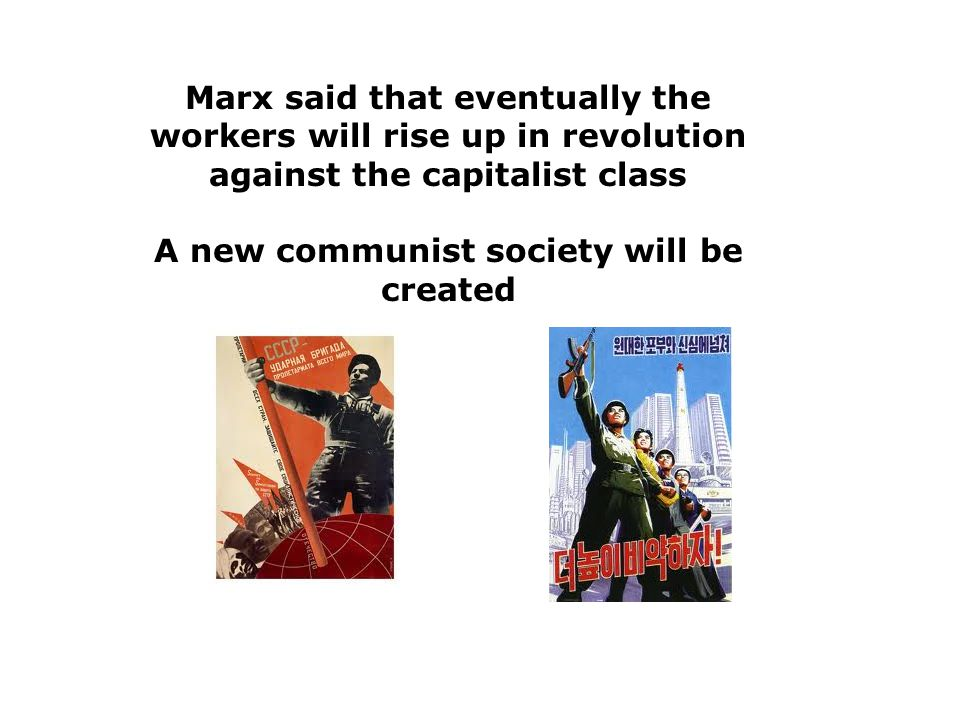 Marx said that eventually the workers will rise up in revolution against the capitalist class A new communist society will be created