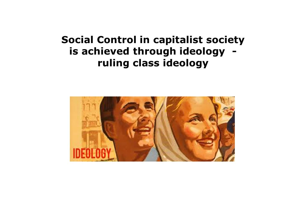 Social Control in capitalist society is achieved through ideology - ruling class ideology