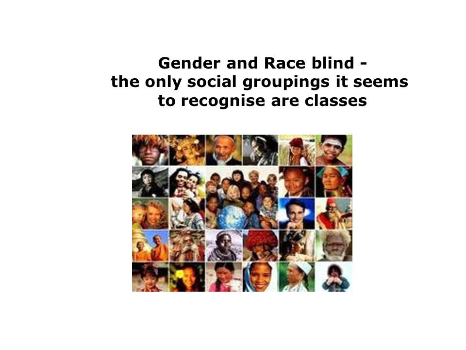 Gender and Race blind - the only social groupings it seems to recognise are classes