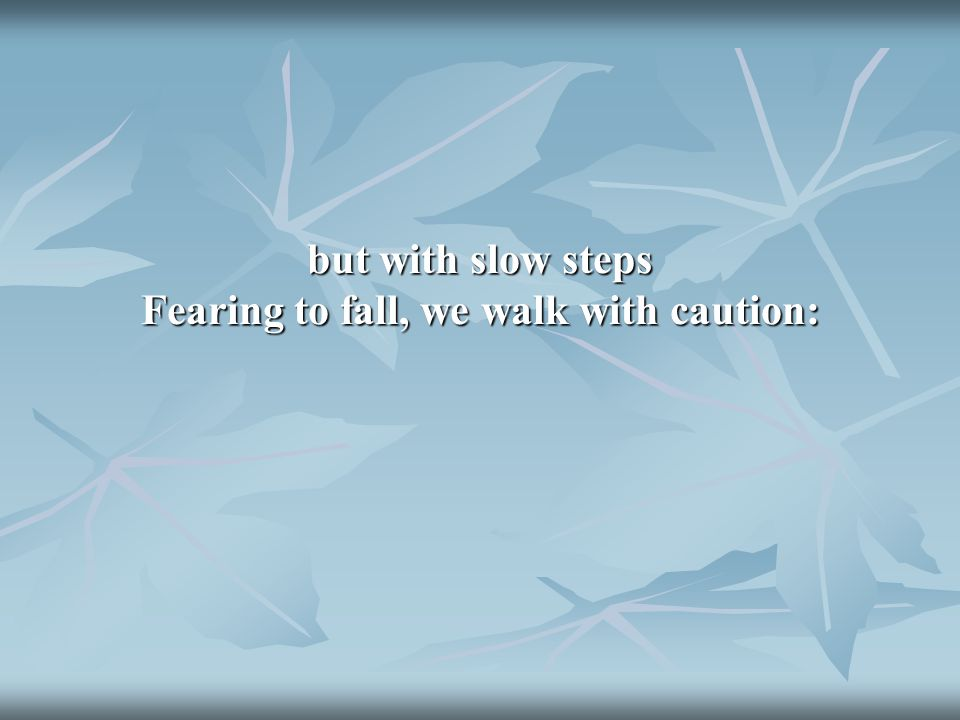 but with slow steps Fearing to fall, we walk with caution: