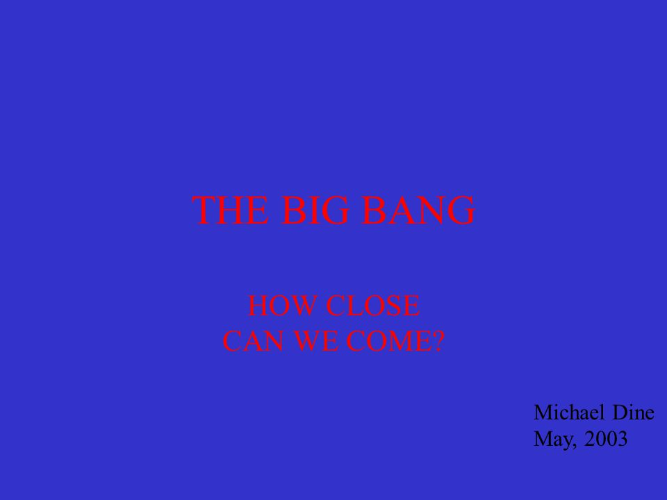 THE BIG BANG HOW CLOSE CAN WE COME? Michael Dine May, 2003
