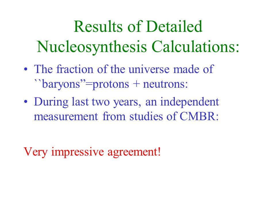Results of Detailed Nucleosynthesis Calculations: The fraction of the universe made of ``baryons=protons + neutrons: During last two years, an independent measurement from studies of CMBR: Very impressive agreement!