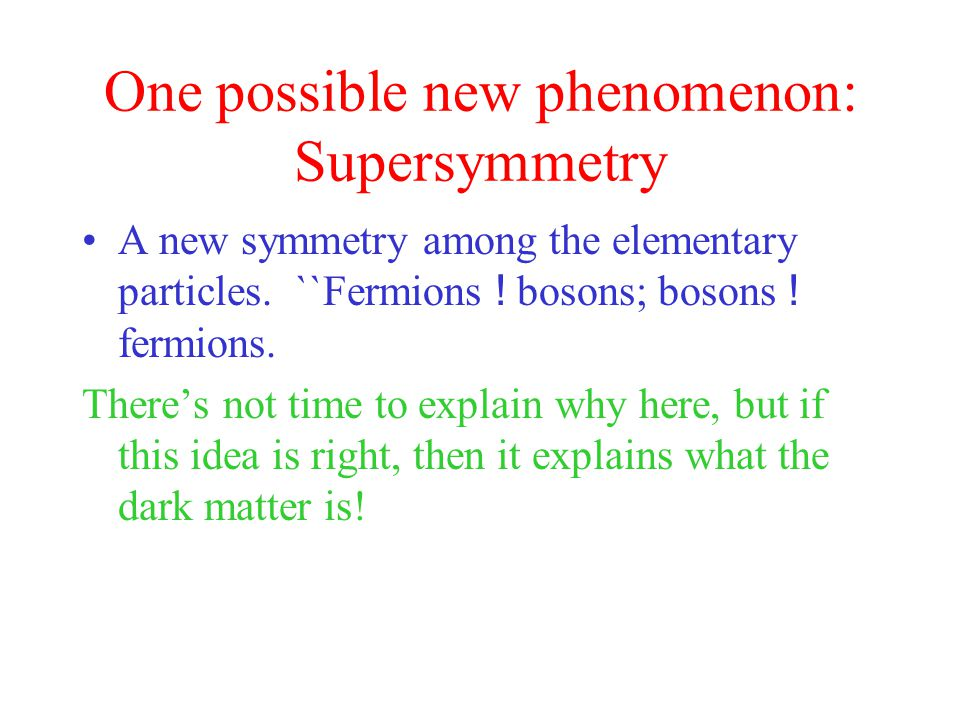 One possible new phenomenon: Supersymmetry A new symmetry among the elementary particles.