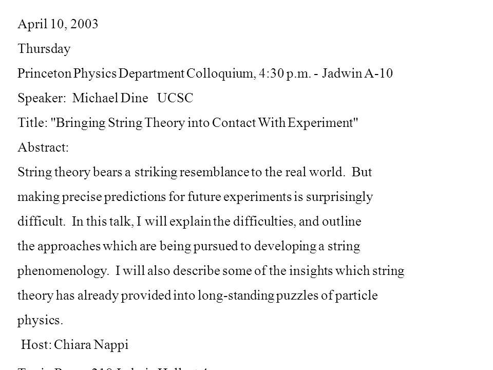 April 10, 2003 Thursday Princeton Physics Department Colloquium, 4:30 p.m. - Jadwin A-10 Speaker: Michael Dine UCSC Title: