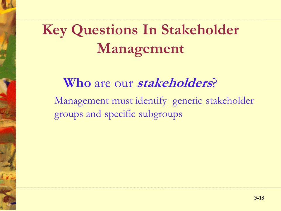 3-17 Key Questions In Stakeholder Management 1.Who are our stakeholders? 2.What are our stakeholders stakes? 3.What opportunities and challenges do th