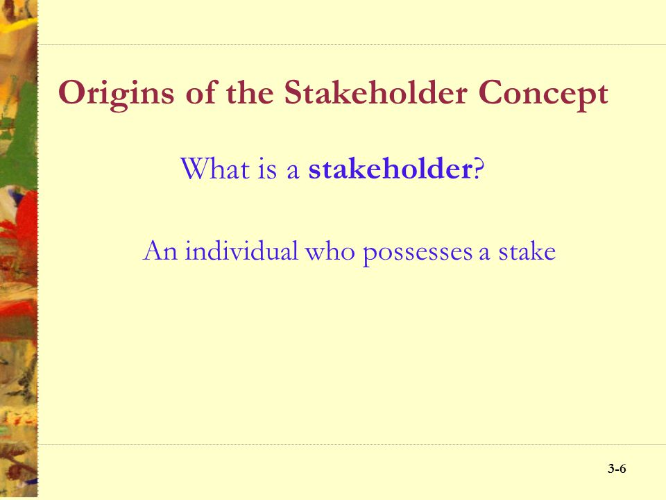 3-5 Origins of the Stakeholder Concept What is a stake? An interest or a share in an undertaking and can be categorized as: InterestRightOwnership Leg