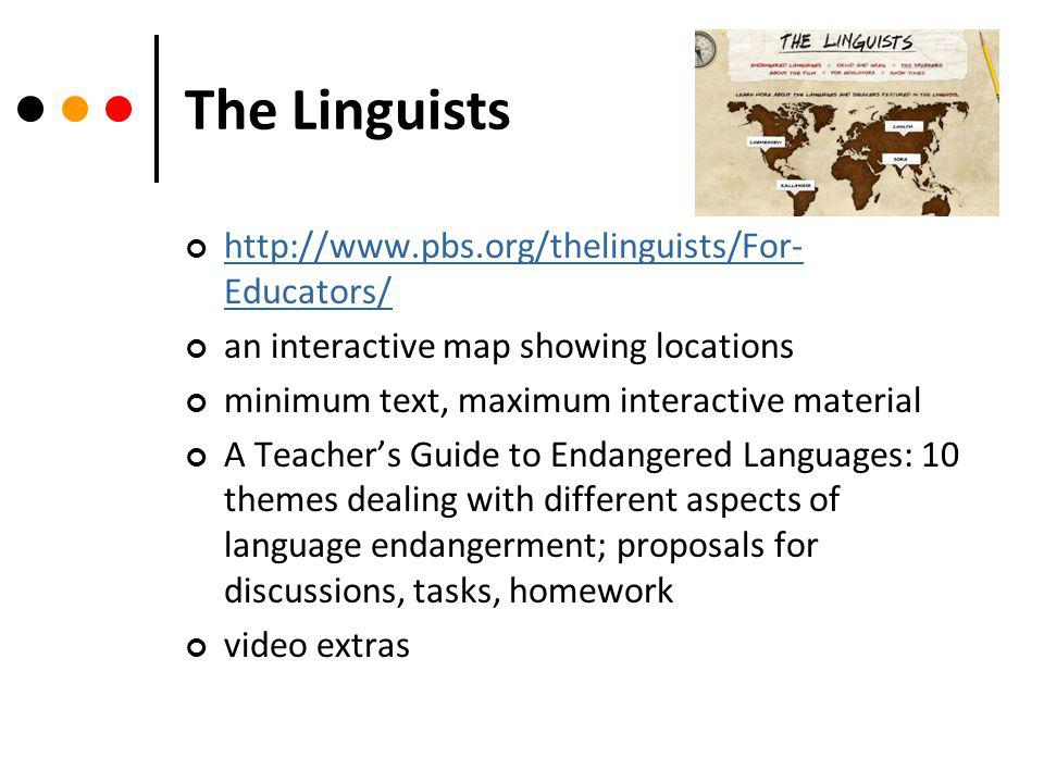 The Linguists http://www.pbs.org/thelinguists/For- Educators/ http://www.pbs.org/thelinguists/For- Educators/ an interactive map showing locations minimum text, maximum interactive material A Teachers Guide to Endangered Languages: 10 themes dealing with different aspects of language endangerment; proposals for discussions, tasks, homework video extras