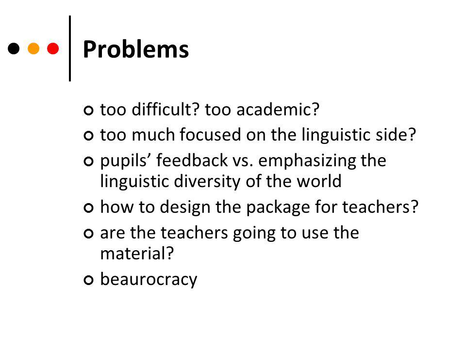 Problems too difficult. too academic. too much focused on the linguistic side.