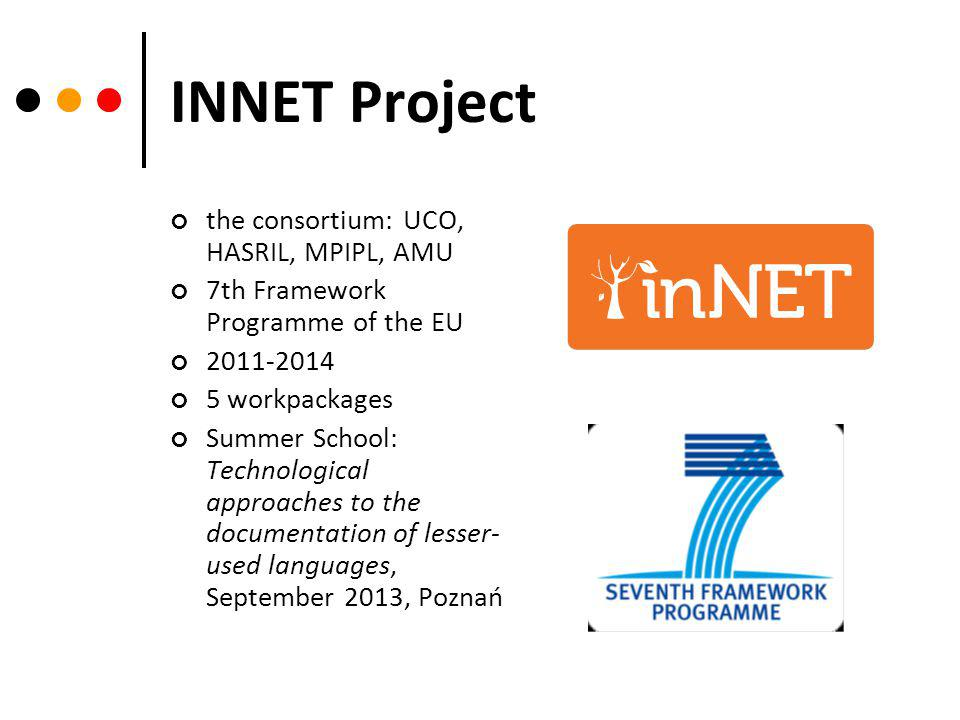 INNET Project the consortium: UCO, HASRIL, MPIPL, AMU 7th Framework Programme of the EU 2011-2014 5 workpackages Summer School: Technological approaches to the documentation of lesser- used languages, September 2013, Poznań