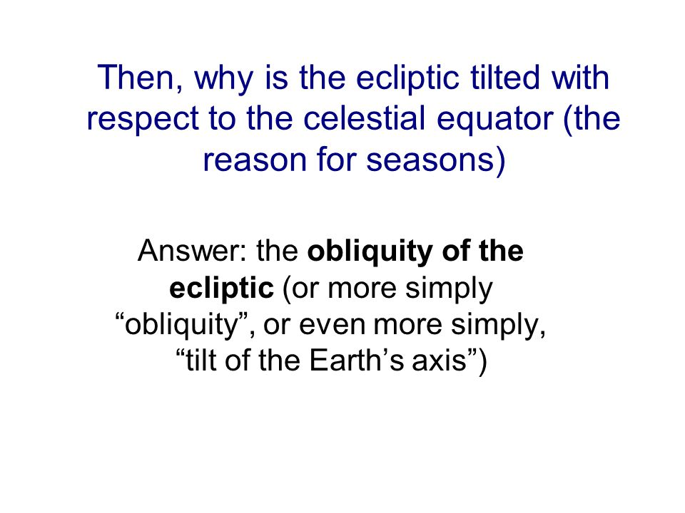 Then, why is the ecliptic tilted with respect to the celestial equator (the reason for seasons) Answer: the obliquity of the ecliptic (or more simply