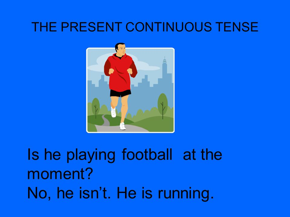 THE PRESENT CONTINUOUS TENSE Is he playing football at the moment? No, he isnt. He is running.