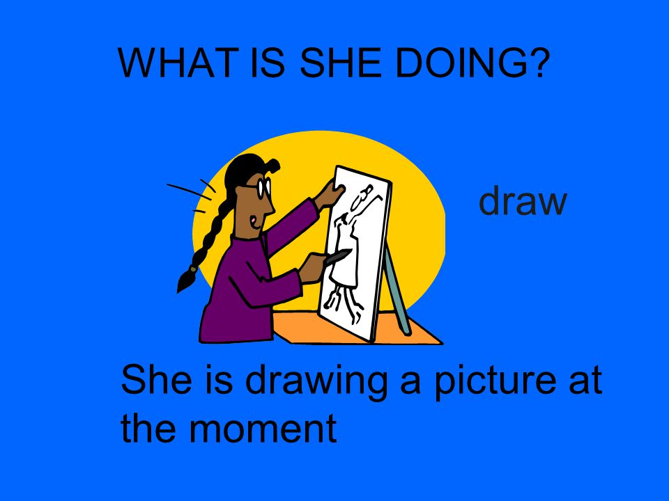 WHAT IS SHE DOING? draw She is drawing a picture at the moment