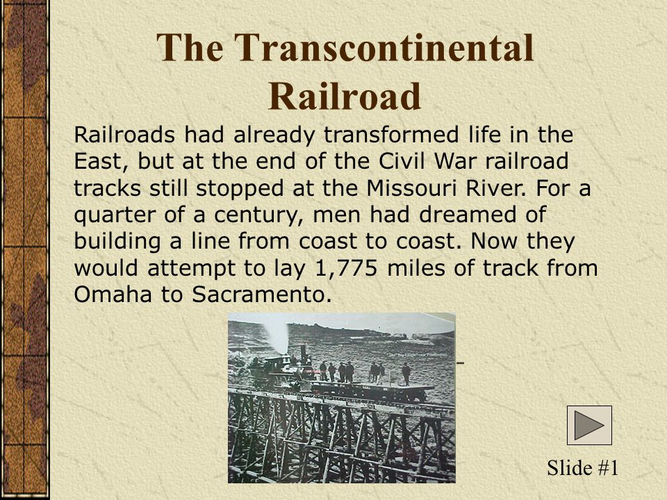 The Transcontinental Railroad Railroads had already transformed life in the East, but at the end of the Civil War railroad tracks still stopped at the Missouri River.