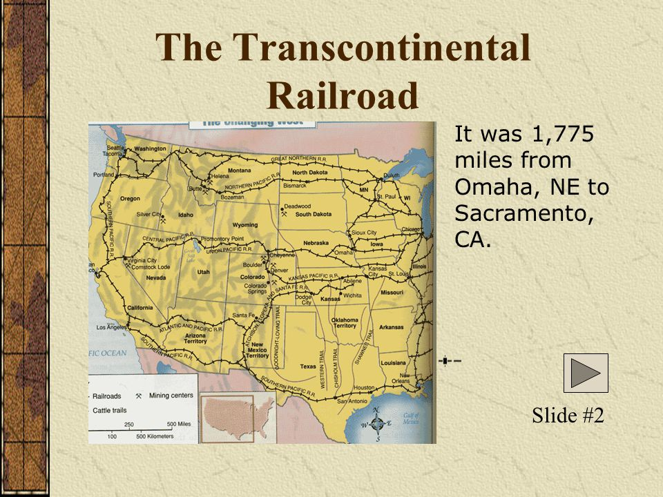 The Transcontinental Railroad Slide #2 It was 1,775 miles from Omaha, NE to Sacramento, CA.
