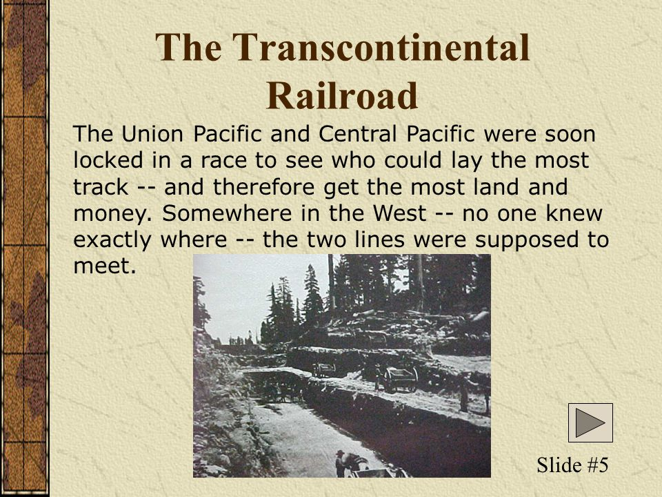 The Transcontinental Railroad The Union Pacific and Central Pacific were soon locked in a race to see who could lay the most track -- and therefore get the most land and money.